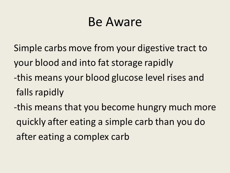 Be Aware Simple carbs move from your digestive tract to your blood and into fat storage rapidly -this means your blood glucose level rises and falls r