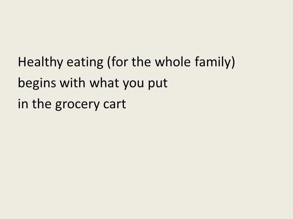 Healthy eating (for the whole family) begins with what you put in the grocery cart