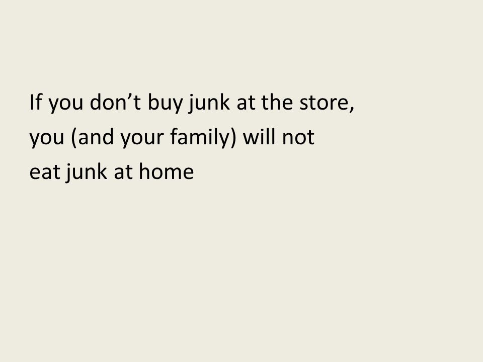If you dont buy junk at the store, you (and your family) will not eat junk at home