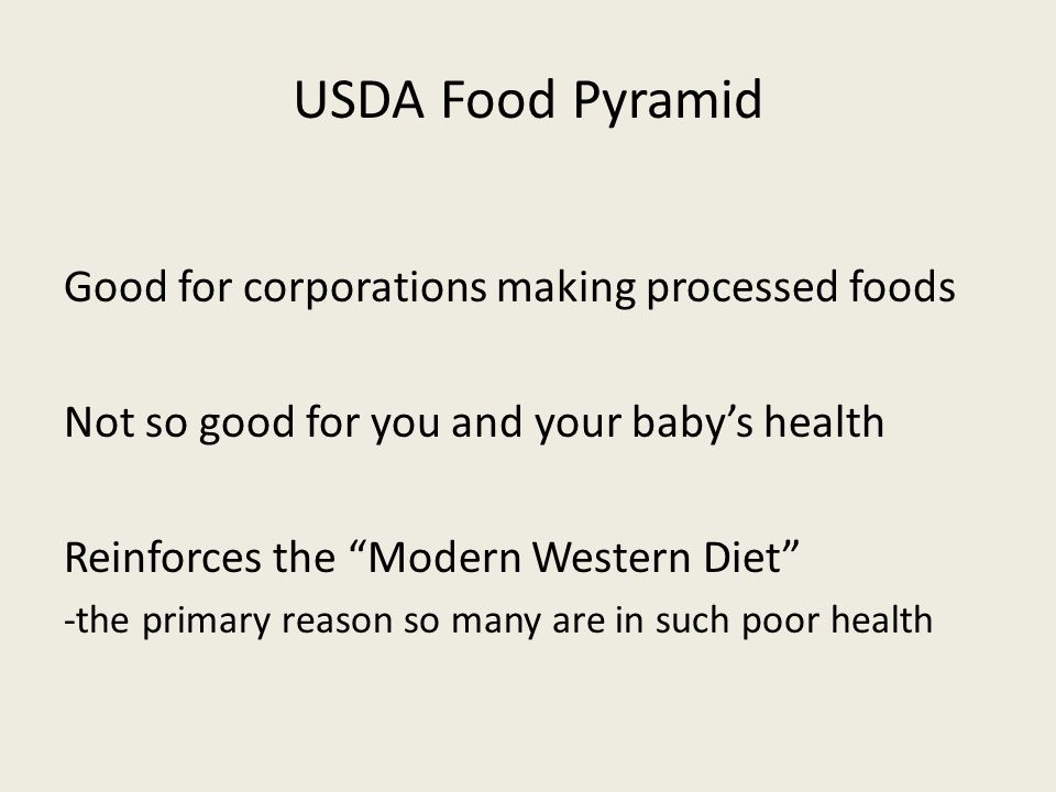USDA Food Pyramid Good for corporations making processed foods Not so good for you and your babys health Reinforces the Modern Western Diet -the primary reason so many are in such poor health