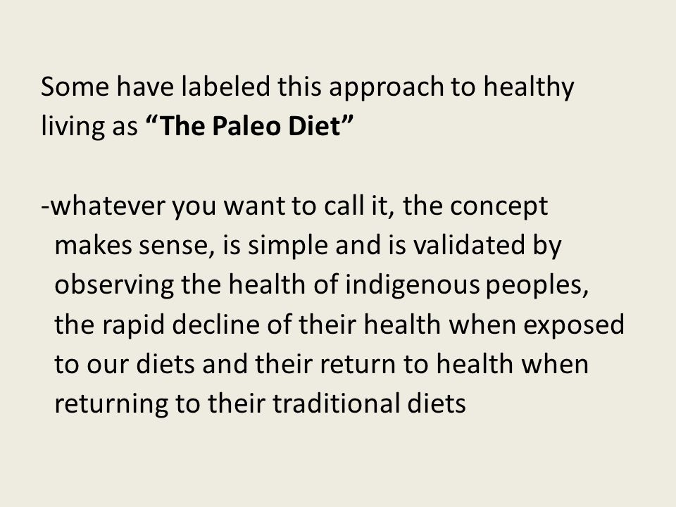 Some have labeled this approach to healthy living as The Paleo Diet -whatever you want to call it, the concept makes sense, is simple and is validated by observing the health of indigenous peoples, the rapid decline of their health when exposed to our diets and their return to health when returning to their traditional diets