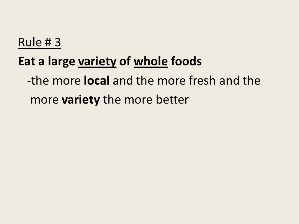 Rule # 3 Eat a large variety of whole foods -the more local and the more fresh and the more variety the more better