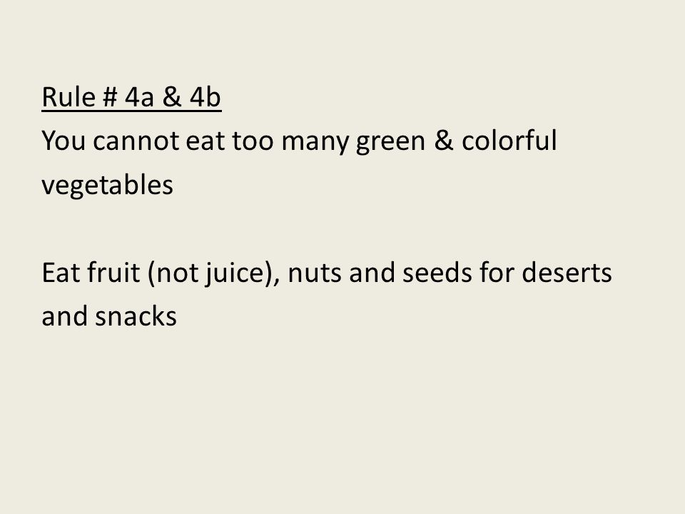 Rule # 4a & 4b You cannot eat too many green & colorful vegetables Eat fruit (not juice), nuts and seeds for deserts and snacks