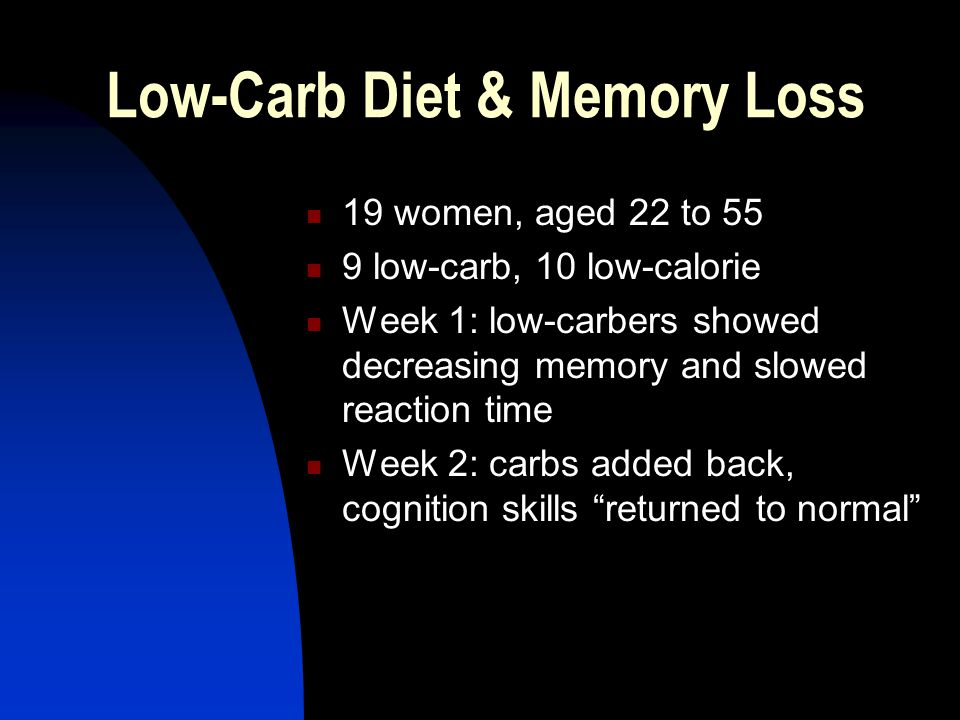 Low-Carb Diet & Memory Loss 19 women, aged 22 to 55 9 low-carb, 10 low-calorie Week 1: low-carbers showed decreasing memory and slowed reaction time Week 2: carbs added back, cognition skills returned to normal