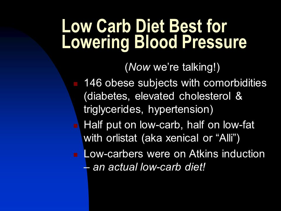 Low Carb Diet Best for Lowering Blood Pressure (Now were talking!) 146 obese subjects with comorbidities (diabetes, elevated cholesterol & triglycerides, hypertension) Half put on low-carb, half on low-fat with orlistat (aka xenical or Alli) Low-carbers were on Atkins induction – an actual low-carb diet!