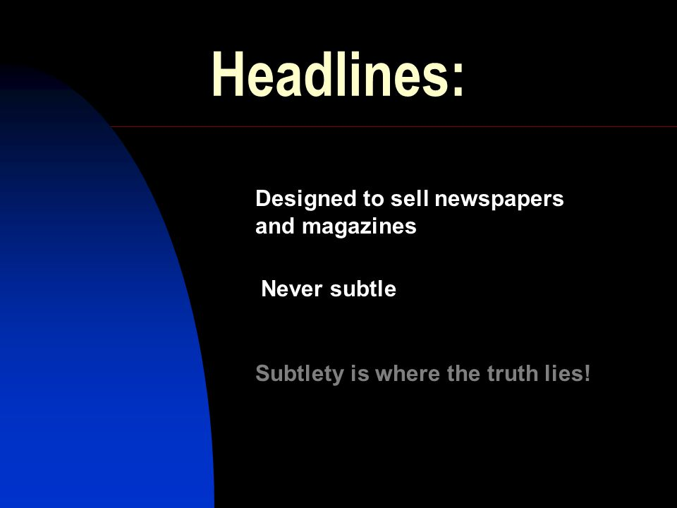 Headlines: Designed to sell newspapers and magazines Never subtle Subtlety is where the truth lies!