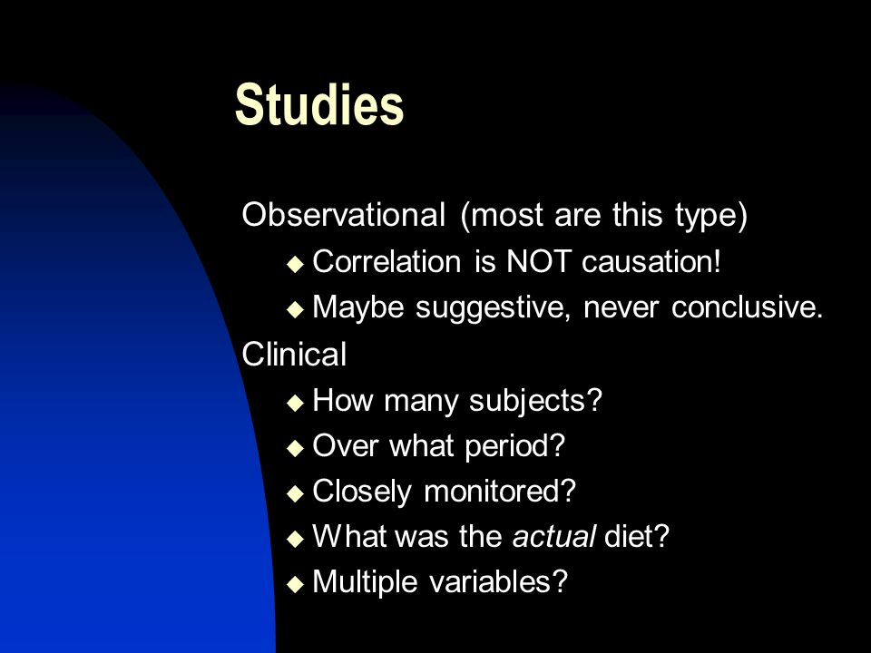 Studies Observational (most are this type) Correlation is NOT causation.