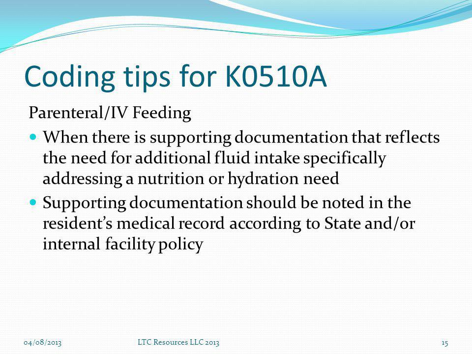 Coding tips for K0510A Parenteral/IV Feeding When there is supporting documentation that reflects the need for additional fluid intake specifically addressing a nutrition or hydration need Supporting documentation should be noted in the residents medical record according to State and/or internal facility policy 04/08/2013LTC Resources LLC 201315