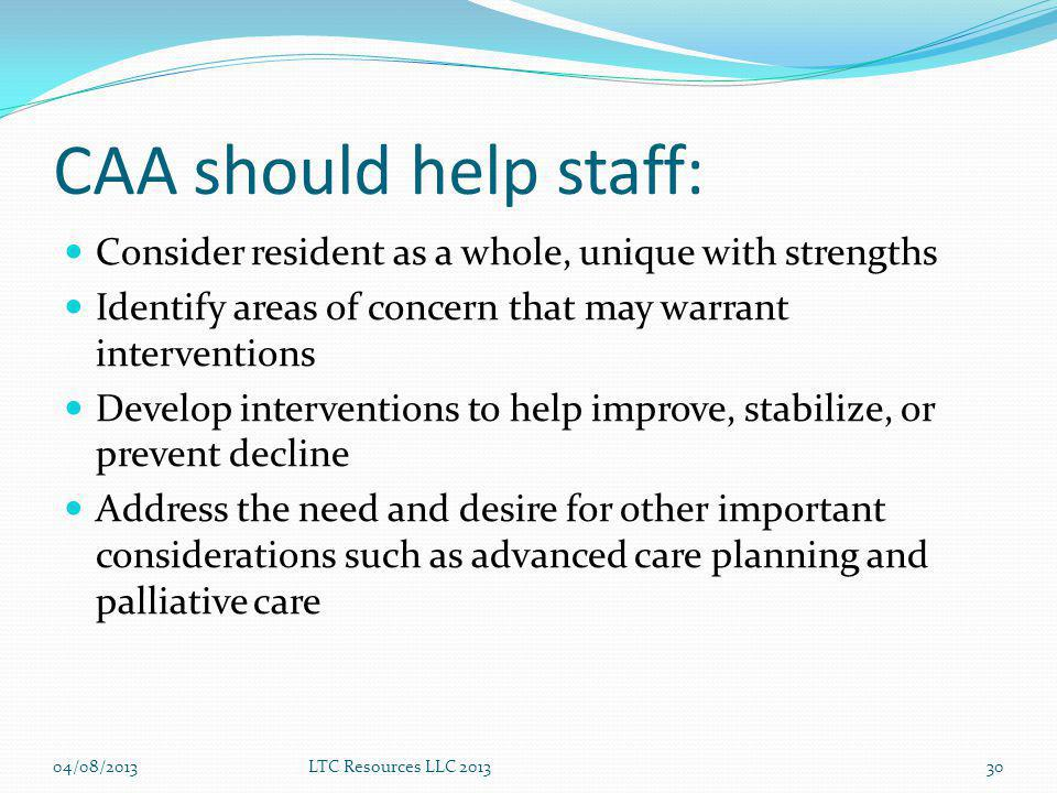 CAA should help staff: Consider resident as a whole, unique with strengths Identify areas of concern that may warrant interventions Develop interventions to help improve, stabilize, or prevent decline Address the need and desire for other important considerations such as advanced care planning and palliative care LTC Resources LLC 20133004/08/2013
