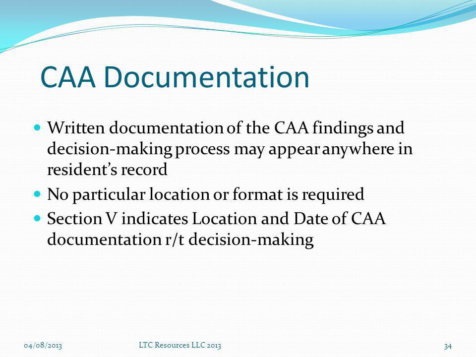 CAA Documentation Written documentation of the CAA findings and decision-making process may appear anywhere in residents record No particular location or format is required Section V indicates Location and Date of CAA documentation r/t decision-making 34LTC Resources LLC 201304/08/2013