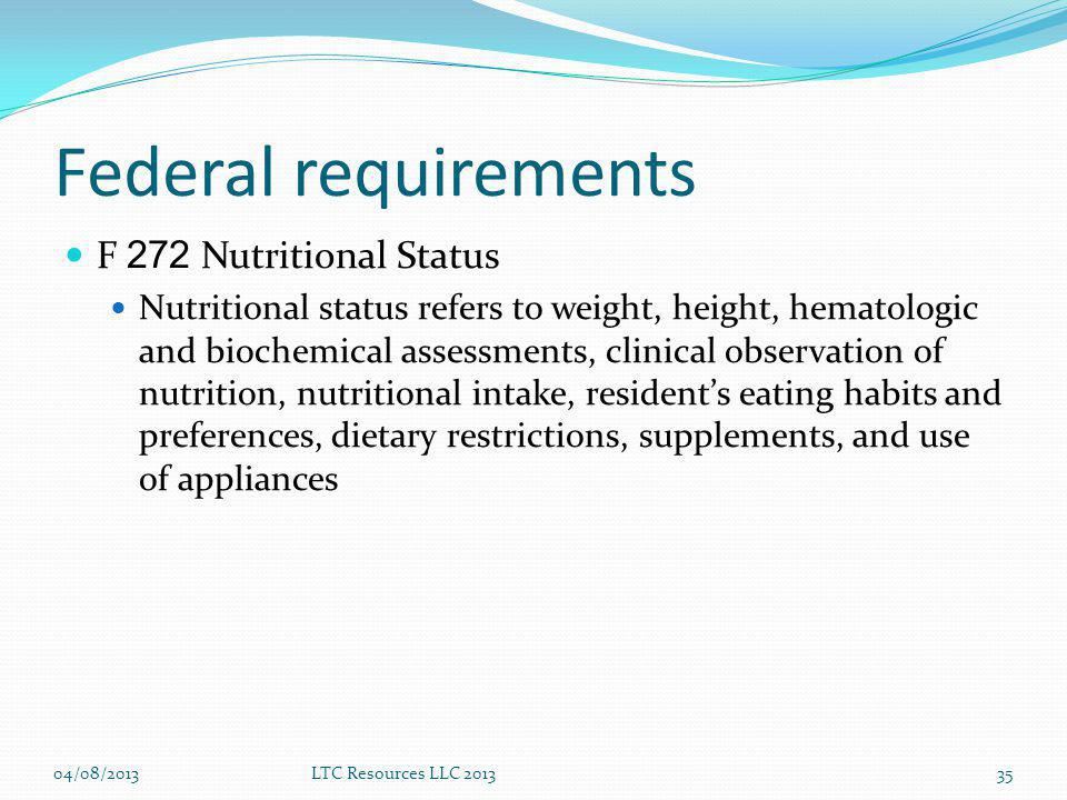 Federal requirements F 272 Nutritional Status Nutritional status refers to weight, height, hematologic and biochemical assessments, clinical observation of nutrition, nutritional intake, residents eating habits and preferences, dietary restrictions, supplements, and use of appliances 04/08/2013LTC Resources LLC 201335