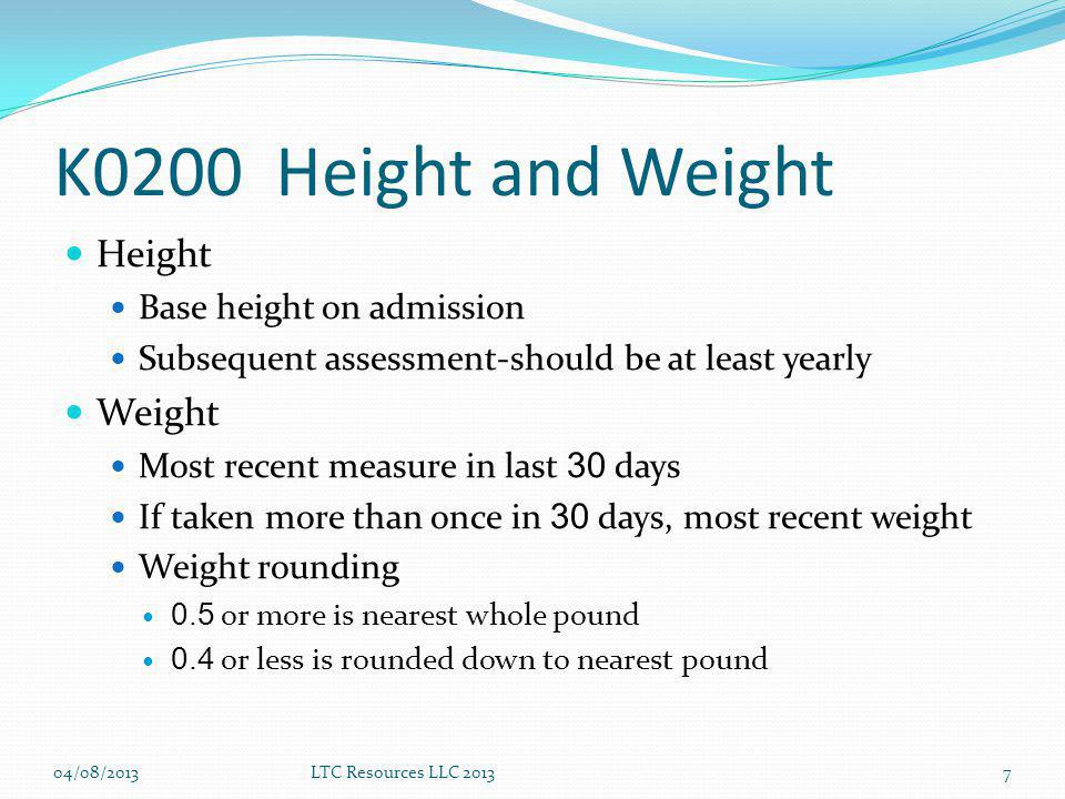 K0200 Height and Weight Height Base height on admission Subsequent assessment-should be at least yearly Weight Most recent measure in last 30 days If taken more than once in 30 days, most recent weight Weight rounding 0.5 or more is nearest whole pound 0.4 or less is rounded down to nearest pound 04/08/2013LTC Resources LLC 20137
