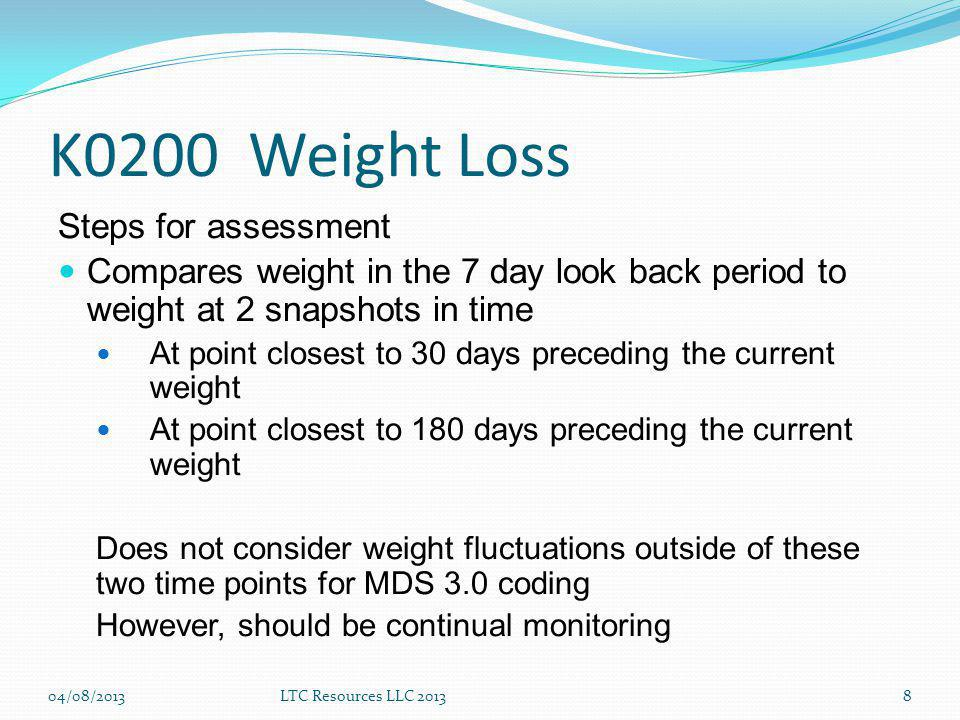 K0200 Weight Loss Steps for assessment Compares weight in the 7 day look back period to weight at 2 snapshots in time At point closest to 30 days preceding the current weight At point closest to 180 days preceding the current weight Does not consider weight fluctuations outside of these two time points for MDS 3.0 coding However, should be continual monitoring 04/08/2013LTC Resources LLC 20138