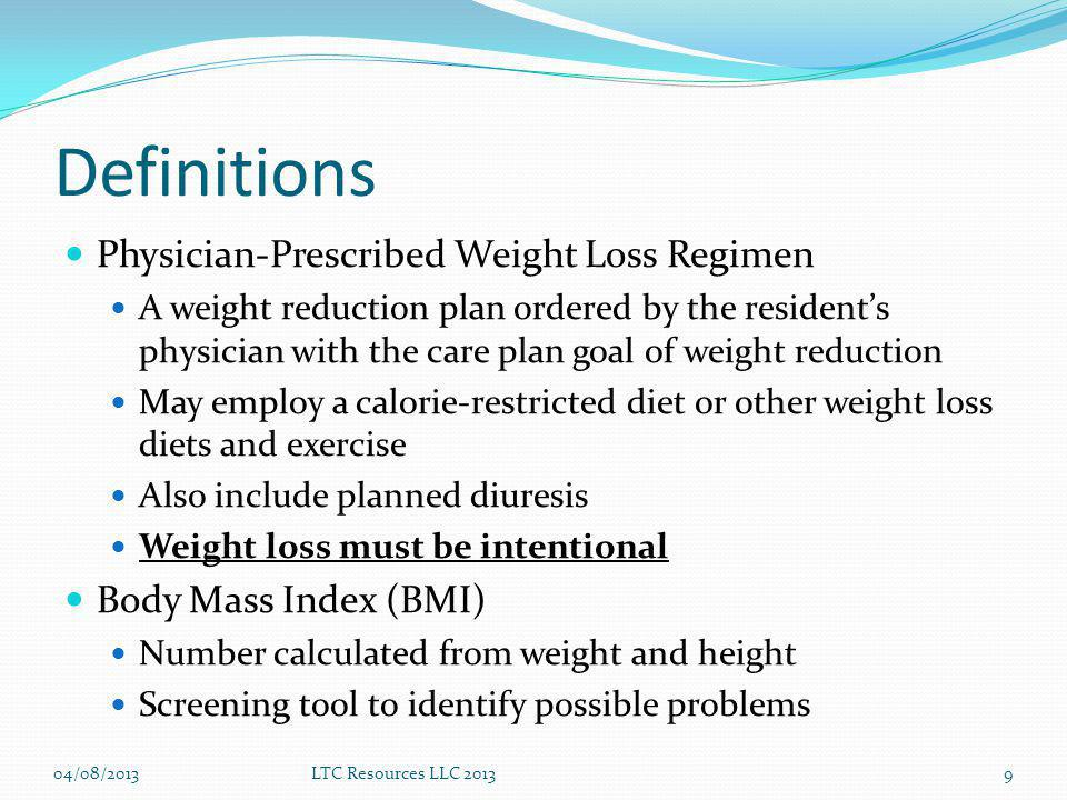 Definitions Physician-Prescribed Weight Loss Regimen A weight reduction plan ordered by the residents physician with the care plan goal of weight reduction May employ a calorie-restricted diet or other weight loss diets and exercise Also include planned diuresis Weight loss must be intentional Body Mass Index (BMI) Number calculated from weight and height Screening tool to identify possible problems 04/08/2013LTC Resources LLC 20139