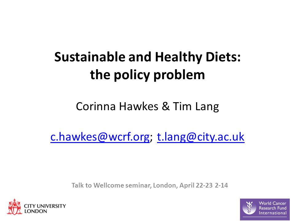 Sustainable and Healthy Diets: the policy problem Corinna Hawkes & Tim Lang c.hawkes@wcrf.org; t.lang@city.ac.uk c.hawkes@wcrf.orgt.lang@city.ac.uk Talk to Wellcome seminar, London, April 22-23 2-14
