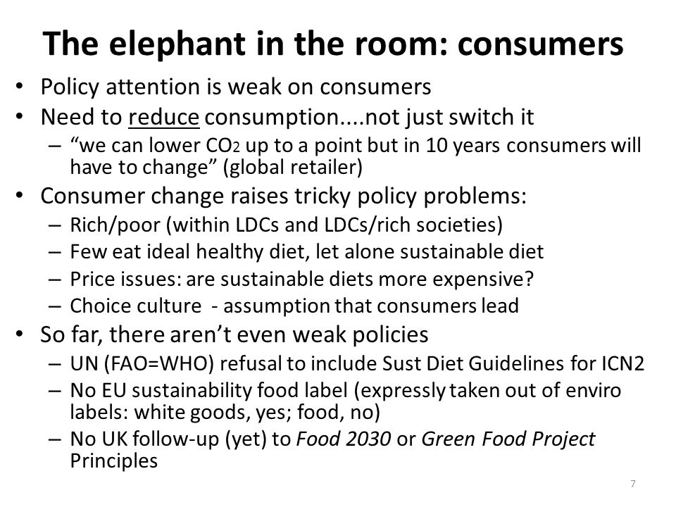 The elephant in the room: consumers Policy attention is weak on consumers Need to reduce consumption....not just switch it – we can lower CO 2 up to a point but in 10 years consumers will have to change (global retailer) Consumer change raises tricky policy problems: – Rich/poor (within LDCs and LDCs/rich societies) – Few eat ideal healthy diet, let alone sustainable diet – Price issues: are sustainable diets more expensive.