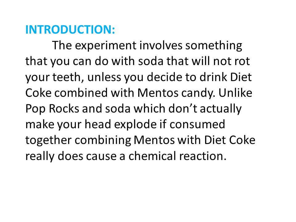 INTRODUCTION: The experiment involves something that you can do with soda that will not rot your teeth, unless you decide to drink Diet Coke combined