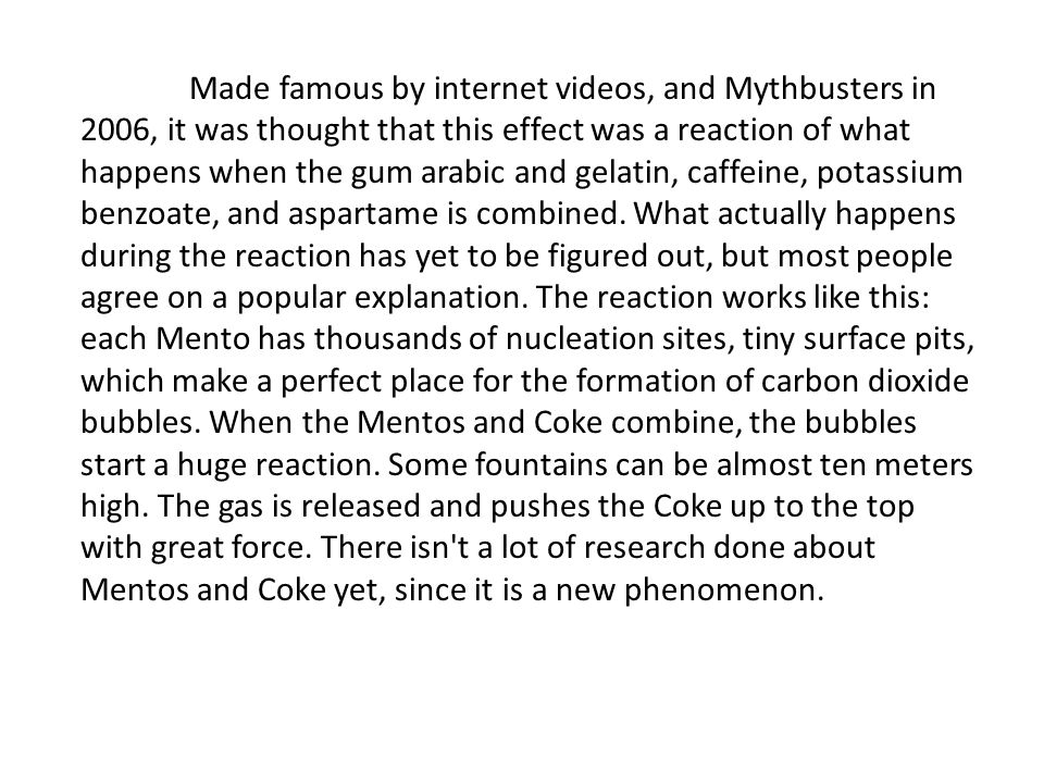 Made famous by internet videos, and Mythbusters in 2006, it was thought that this effect was a reaction of what happens when the gum arabic and gelati