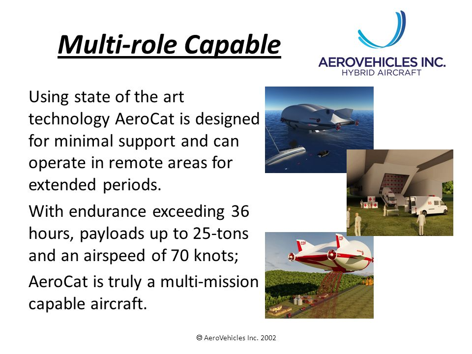 Multi-role Capable Using state of the art technology AeroCat is designed for minimal support and can operate in remote areas for extended periods. Wit