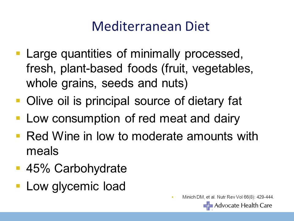 Mediterranean Diet Large quantities of minimally processed, fresh, plant-based foods (fruit, vegetables, whole grains, seeds and nuts) Olive oil is principal source of dietary fat Low consumption of red meat and dairy Red Wine in low to moderate amounts with meals 45% Carbohydrate Low glycemic load Minich DM, et al.