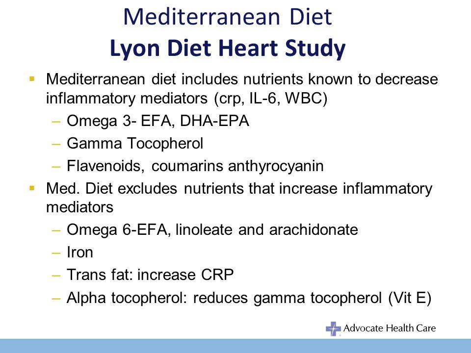Mediterranean Diet Lyon Diet Heart Study Mediterranean diet includes nutrients known to decrease inflammatory mediators (crp, IL-6, WBC) –Omega 3- EFA, DHA-EPA –Gamma Tocopherol –Flavenoids, coumarins anthyrocyanin Med.