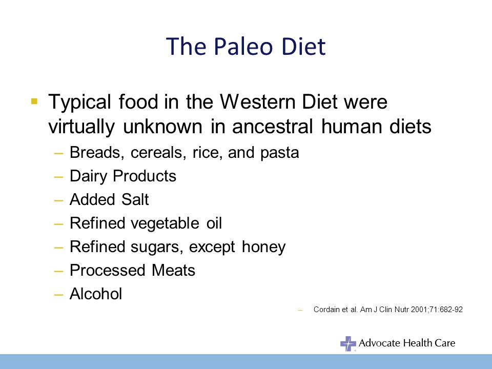 The Paleo Diet Typical food in the Western Diet were virtually unknown in ancestral human diets –Breads, cereals, rice, and pasta –Dairy Products –Added Salt –Refined vegetable oil –Refined sugars, except honey –Processed Meats –Alcohol –Cordain et al.
