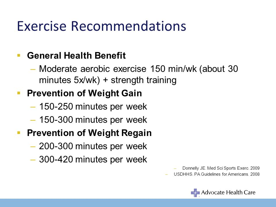 Exercise Recommendations General Health Benefit –Moderate aerobic exercise 150 min/wk (about 30 minutes 5x/wk) + strength training Prevention of Weight Gain –150-250 minutes per week –150-300 minutes per week Prevention of Weight Regain –200-300 minutes per week –300-420 minutes per week –Donnelly JE.