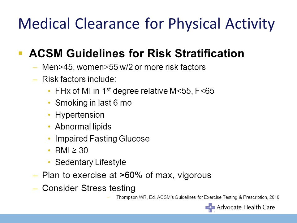 Medical Clearance for Physical Activity ACSM Guidelines for Risk Stratification –Men>45, women>55 w/2 or more risk factors –Risk factors include: FHx of MI in 1 st degree relative M<55, F<65 Smoking in last 6 mo Hypertension Abnormal lipids Impaired Fasting Glucose BMI 30 Sedentary Lifestyle –Plan to exercise at >60% of max, vigorous –Consider Stress testing –Thompson WR, Ed.