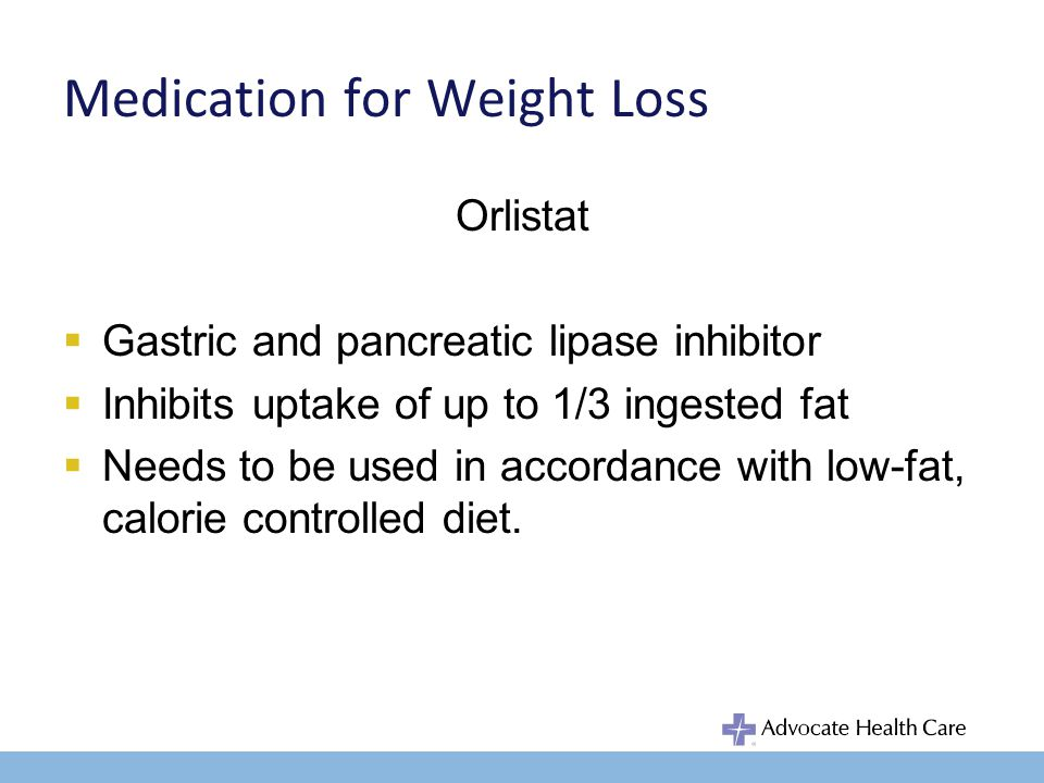 Medication for Weight Loss Orlistat Gastric and pancreatic lipase inhibitor Inhibits uptake of up to 1/3 ingested fat Needs to be used in accordance with low-fat, calorie controlled diet.