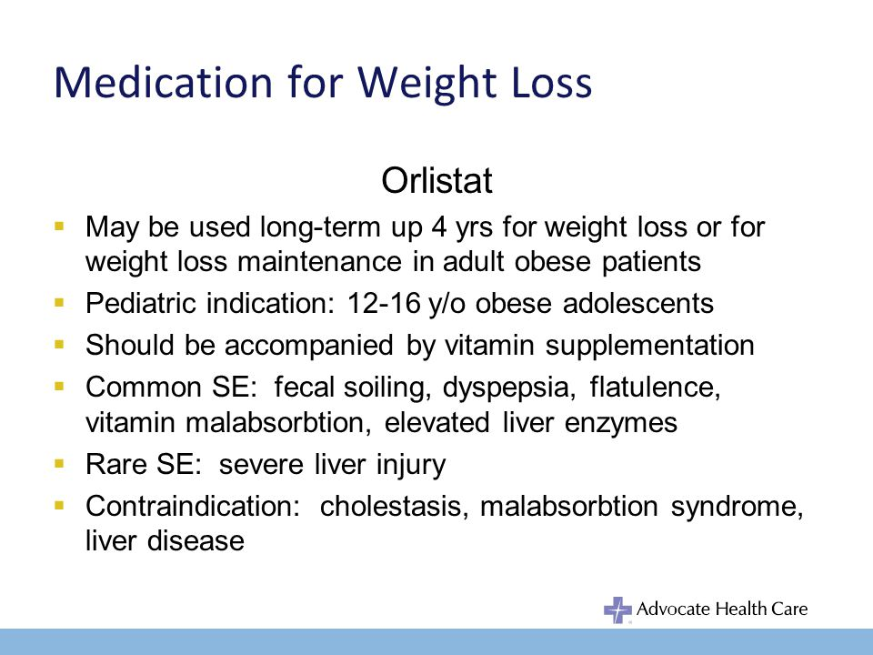 Medication for Weight Loss Orlistat May be used long-term up 4 yrs for weight loss or for weight loss maintenance in adult obese patients Pediatric indication: 12-16 y/o obese adolescents Should be accompanied by vitamin supplementation Common SE: fecal soiling, dyspepsia, flatulence, vitamin malabsorbtion, elevated liver enzymes Rare SE: severe liver injury Contraindication: cholestasis, malabsorbtion syndrome, liver disease