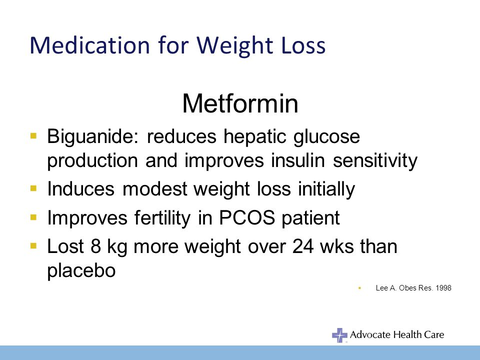 Medication for Weight Loss Metformin Biguanide: reduces hepatic glucose production and improves insulin sensitivity Induces modest weight loss initially Improves fertility in PCOS patient Lost 8 kg more weight over 24 wks than placebo Lee A.