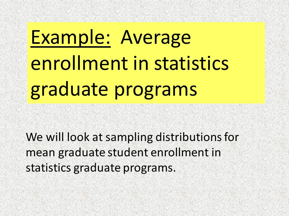 Example: Average enrollment in statistics graduate programs We will look at sampling distributions for mean graduate student enrollment in statistics graduate programs.