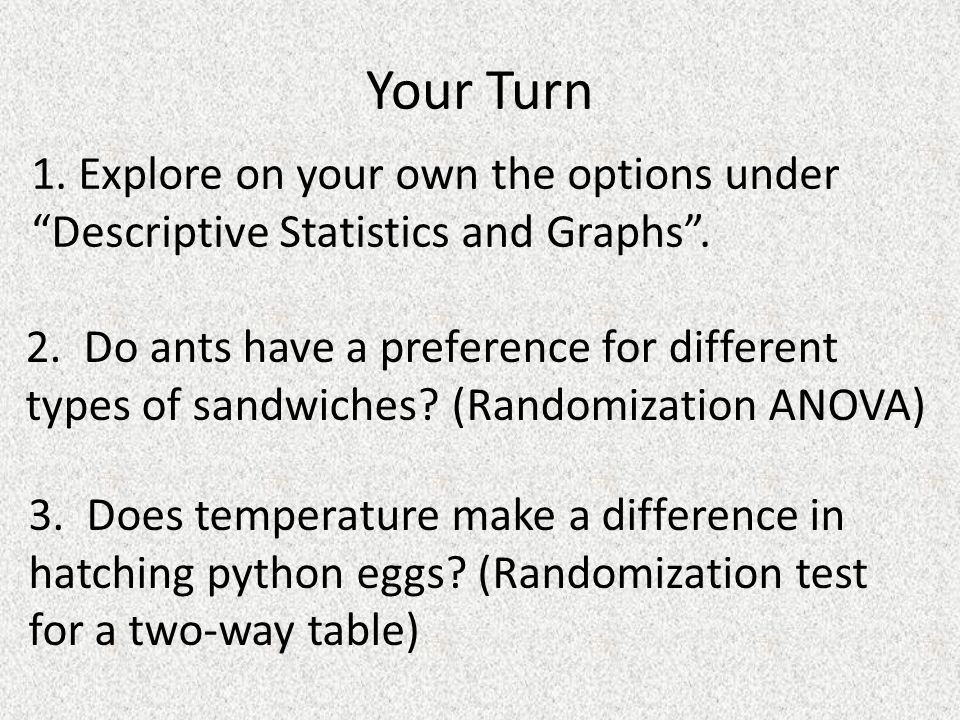 Your Turn 1. Explore on your own the options under Descriptive Statistics and Graphs.