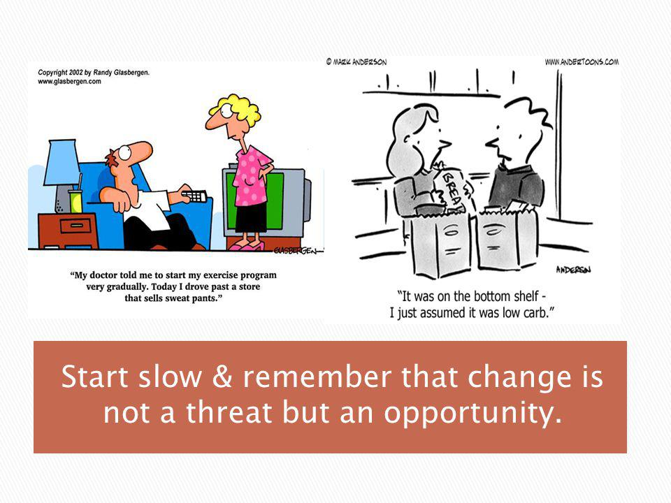 Start slow & remember that change is not a threat but an opportunity.