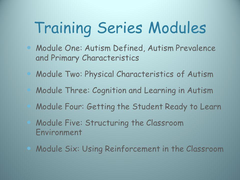 Training Series Modules Module One: Autism Defined, Autism Prevalence and Primary Characteristics Module Two: Physical Characteristics of Autism Modul