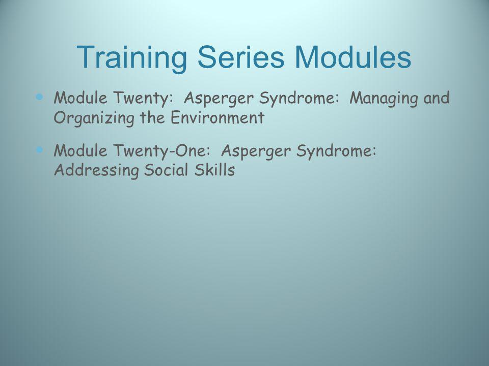 Training Series Modules Module Twenty: Asperger Syndrome: Managing and Organizing the Environment Module Twenty-One: Asperger Syndrome: Addressing Soc