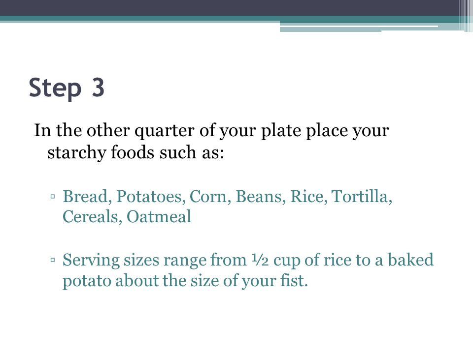 Step 3 In the other quarter of your plate place your starchy foods such as: Bread, Potatoes, Corn, Beans, Rice, Tortilla, Cereals, Oatmeal Serving siz
