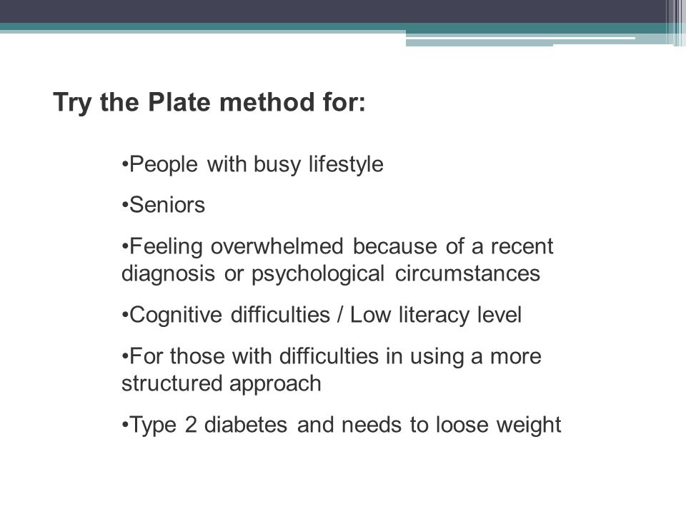 Try the Plate method for: People with busy lifestyle Seniors Feeling overwhelmed because of a recent diagnosis or psychological circumstances Cognitiv