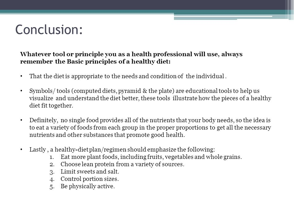Conclusion: Whatever tool or principle you as a health professional will use, always remember the Basic principles of a healthy diet: That the diet is