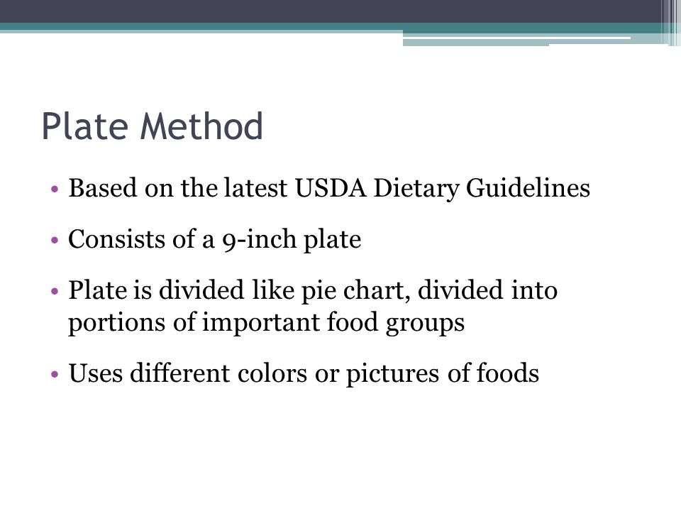 Plate Method Based on the latest USDA Dietary Guidelines Consists of a 9-inch plate Plate is divided like pie chart, divided into portions of importan