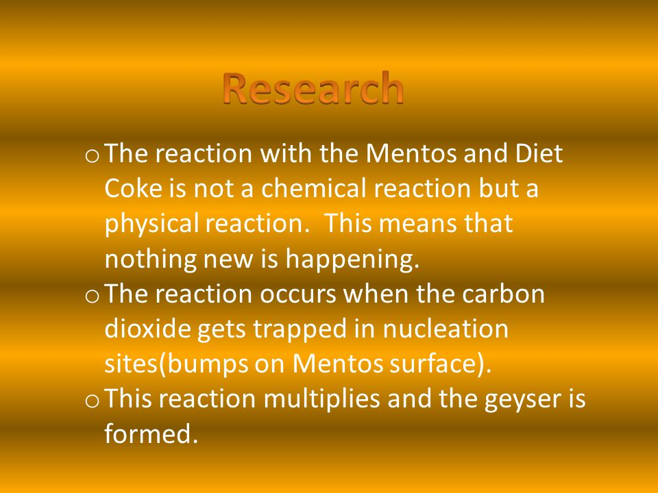 o The reaction with the Mentos and Diet Coke is not a chemical reaction but a physical reaction. This means that nothing new is happening. o The react