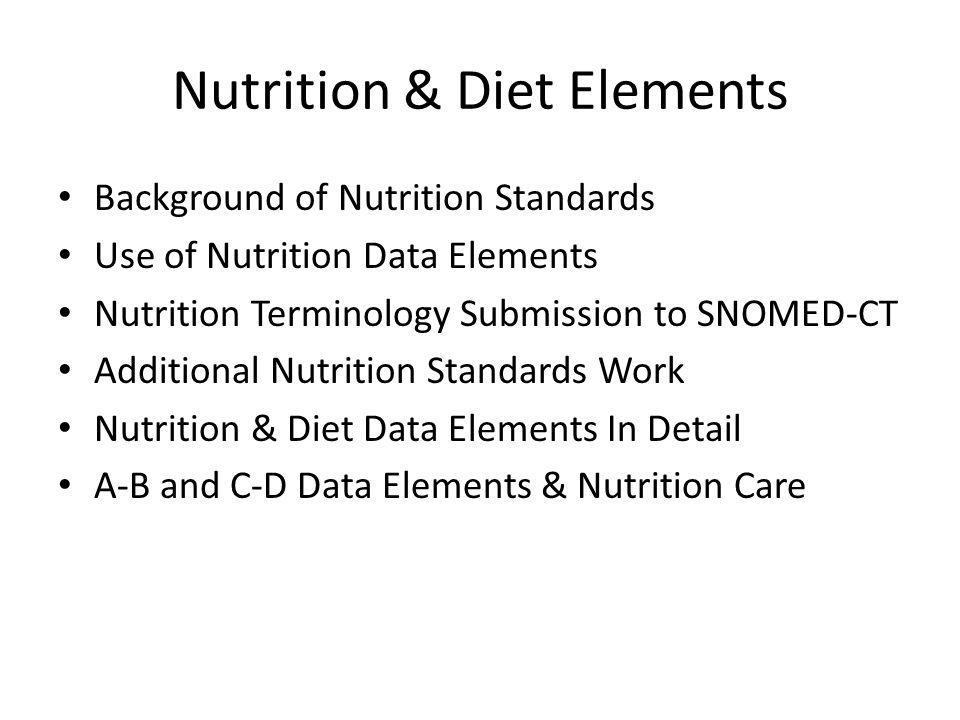 Nutrition & Diet Elements Background of Nutrition Standards Use of Nutrition Data Elements Nutrition Terminology Submission to SNOMED-CT Additional Nutrition Standards Work Nutrition & Diet Data Elements In Detail A-B and C-D Data Elements & Nutrition Care