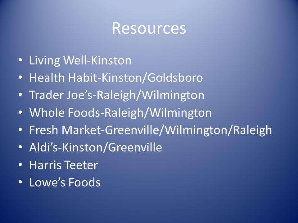 Resources Living Well-Kinston Health Habit-Kinston/Goldsboro Trader Joes-Raleigh/Wilmington Whole Foods-Raleigh/Wilmington Fresh Market-Greenville/Wilmington/Raleigh Aldis-Kinston/Greenville Harris Teeter Lowes Foods