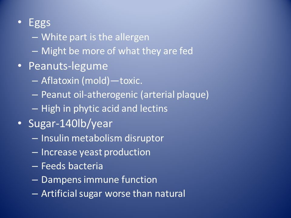 Eggs – White part is the allergen – Might be more of what they are fed Peanuts-legume – Aflatoxin (mold)toxic.