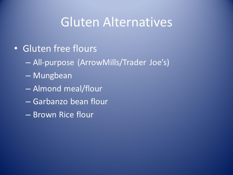 Gluten Alternatives Gluten free flours – All-purpose (ArrowMills/Trader Joes) – Mungbean – Almond meal/flour – Garbanzo bean flour – Brown Rice flour