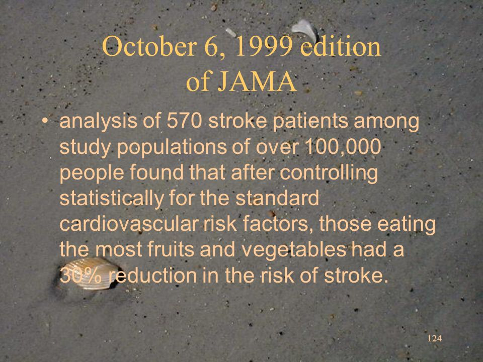 124 October 6, 1999 edition of JAMA analysis of 570 stroke patients among study populations of over 100,000 people found that after controlling statistically for the standard cardiovascular risk factors, those eating the most fruits and vegetables had a 30% reduction in the risk of stroke.