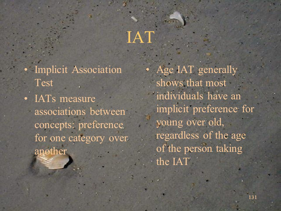 IAT Implicit Association Test IATs measure associations between concepts: preference for one category over another Age IAT generally shows that most individuals have an implicit preference for young over old, regardless of the age of the person taking the IAT 131