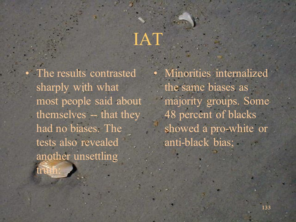 IAT The results contrasted sharply with what most people said about themselves -- that they had no biases.