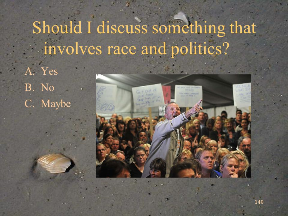 Should I discuss something that involves race and politics A.Yes B.No C.Maybe 140