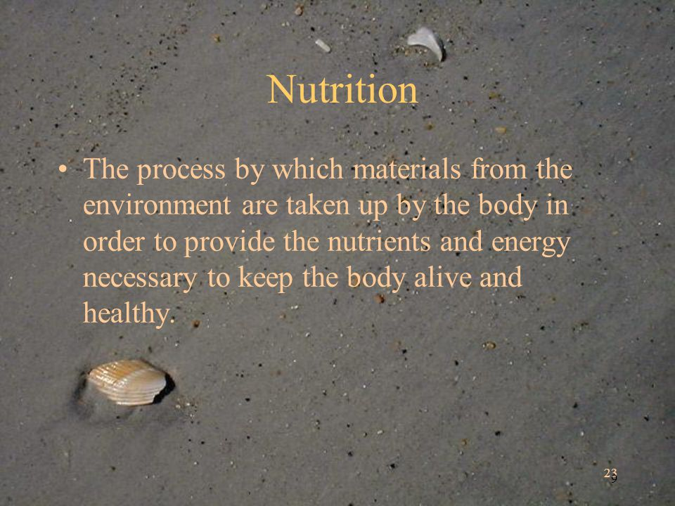 23 9 Nutrition The process by which materials from the environment are taken up by the body in order to provide the nutrients and energy necessary to keep the body alive and healthy.